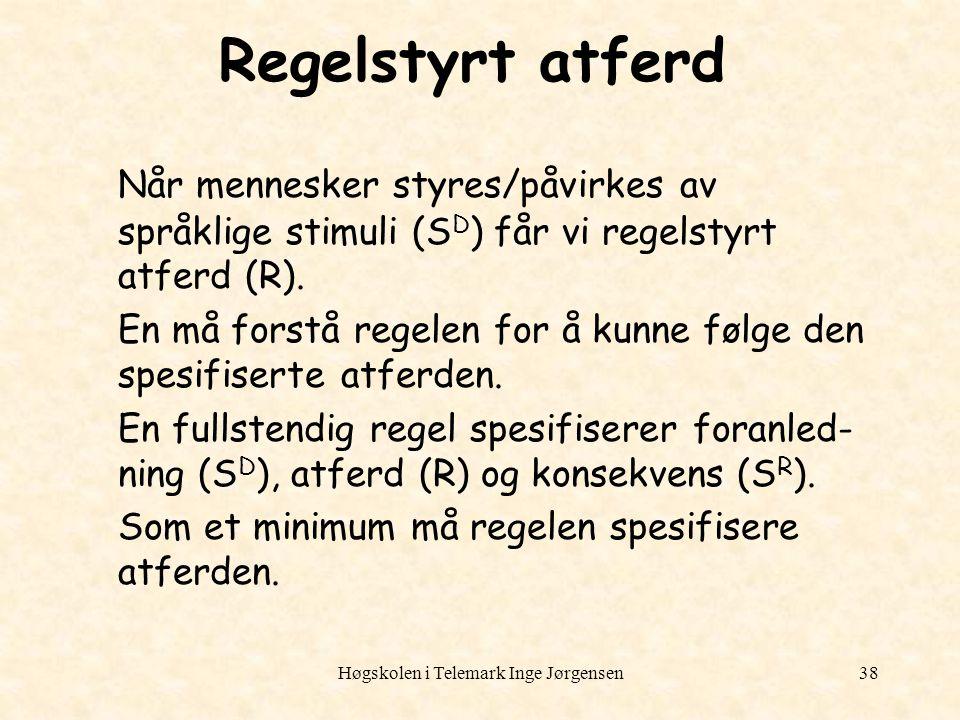 Høgskolen i Telemark Inge Jørgensen38 Regelstyrt atferd Når mennesker styres/påvirkes av språklige stimuli (S D ) får vi regelstyrt atferd (R). En må
