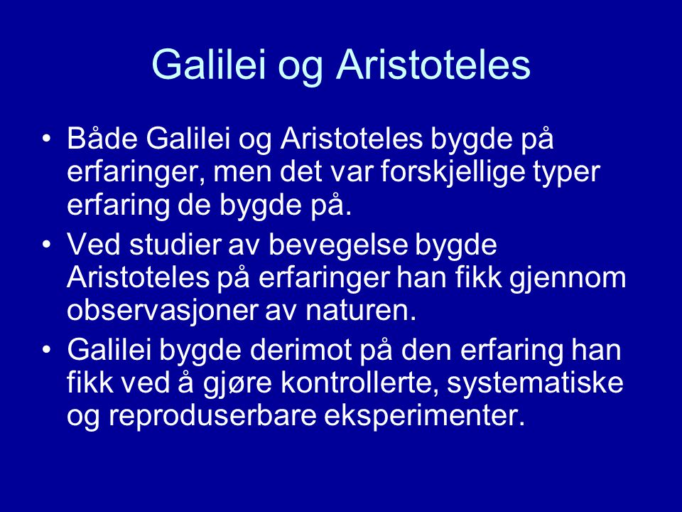 Galilei og Aristoteles Både Galilei og Aristoteles bygde på erfaringer, men det var forskjellige typer erfaring de bygde på. Ved studier av bevegelse