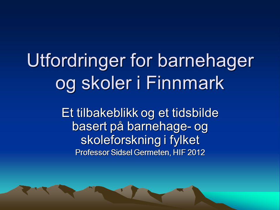Utfordringer for barnehager og skoler i Finnmark Et tilbakeblikk og et tidsbilde basert på barnehage- og skoleforskning i fylket Professor Sidsel Germeten, HIF 2012