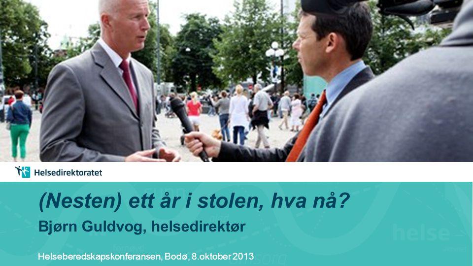 (Nesten) ett år i stolen, hva nå? Bjørn Guldvog, helsedirektør Helseberedskapskonferansen, Bodø, 8.oktober 2013