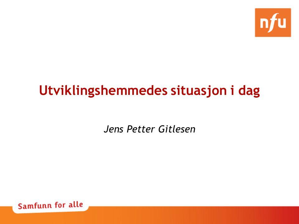 Utviklingshemmedes situasjon i dag Jens Petter Gitlesen