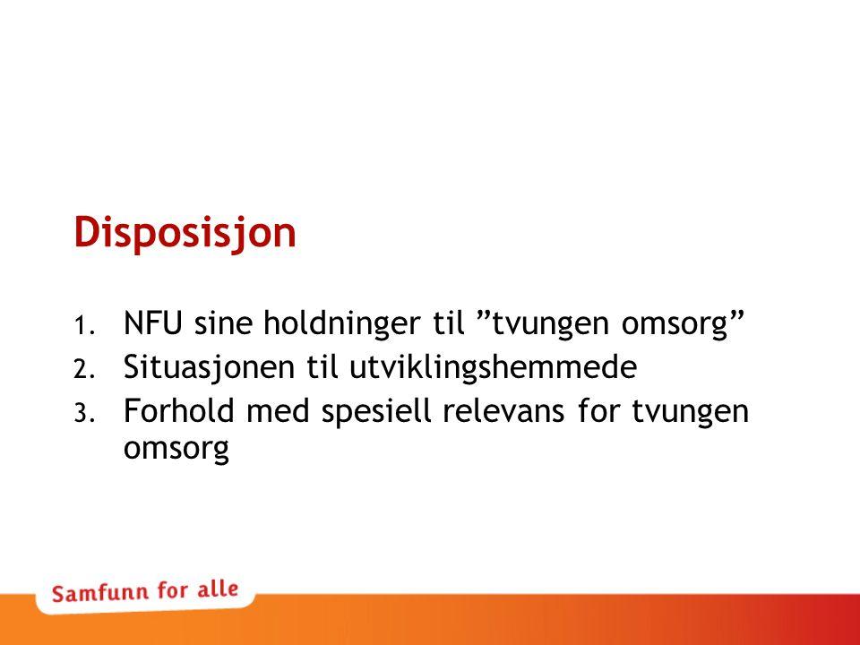 """Disposisjon 1. NFU sine holdninger til """"tvungen omsorg"""" 2. Situasjonen til utviklingshemmede 3. Forhold med spesiell relevans for tvungen omsorg"""