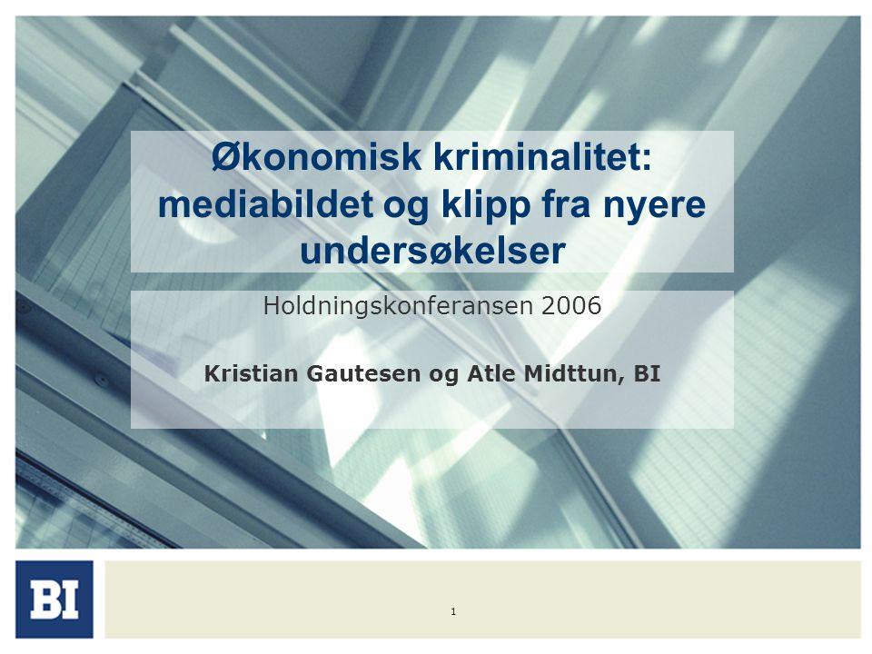 1 Økonomisk kriminalitet: mediabildet og klipp fra nyere undersøkelser Holdningskonferansen 2006 Kristian Gautesen og Atle Midttun, BI