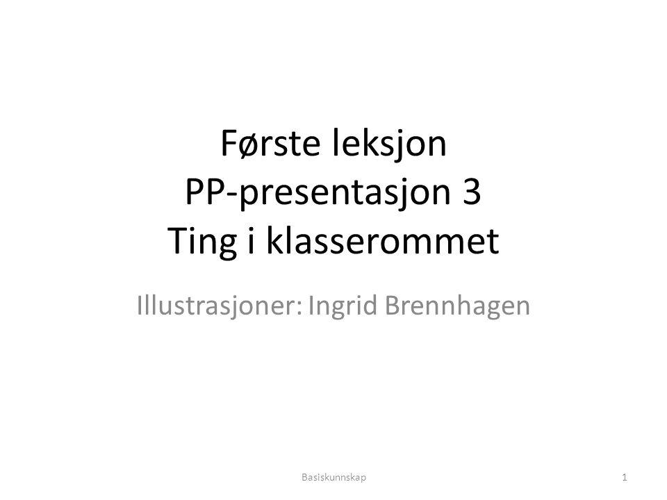 Første leksjon PP-presentasjon 3 Ting i klasserommet Illustrasjoner: Ingrid Brennhagen Basiskunnskap1