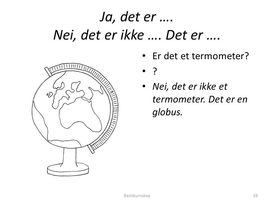 Ja, det er …. Nei, det er ikke …. Det er …. Er det et termometer? ? Nei, det er ikke et termometer. Det er en globus. Basiskunnskap59