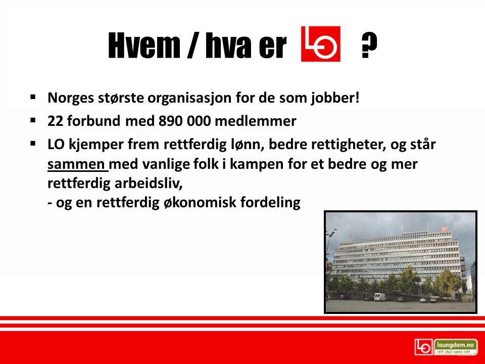  Norges største organisasjon for de som jobber!  22 forbund med 890 000 medlemmer  LO kjemper frem rettferdig lønn, bedre rettigheter, og står samm
