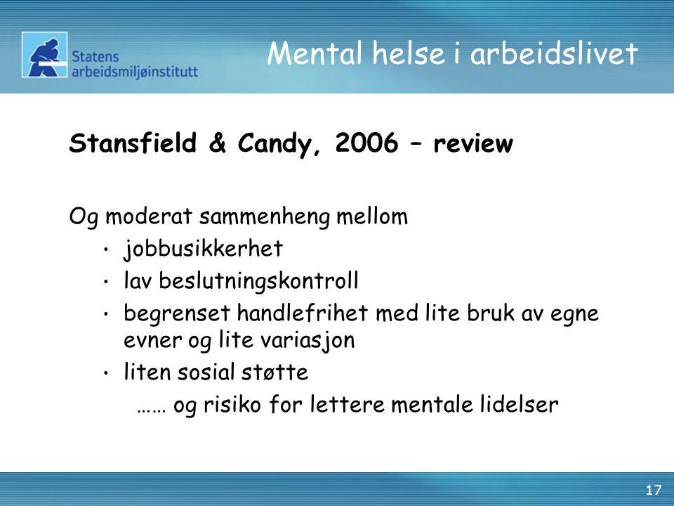 17 Mental helse i arbeidslivet Stansfield & Candy, 2006 – review Og moderat sammenheng mellom jobbusikkerhet lav beslutningskontroll begrenset handlefrihet med lite bruk av egne evner og lite variasjon liten sosial støtte …… og risiko for lettere mentale lidelser
