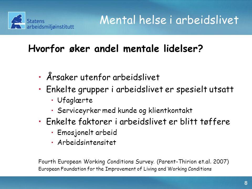 8 Mental helse i arbeidslivet Årsaker utenfor arbeidslivet Enkelte grupper i arbeidslivet er spesielt utsatt Ufaglærte Serviceyrker med kunde og klientkontakt Enkelte faktorer i arbeidslivet er blitt tøffere Emosjonelt arbeid Arbeidsintensitet Fourth European Working Conditions Survey.