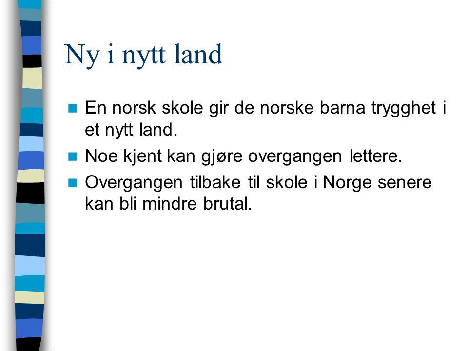 Ny i nytt land En norsk skole gir de norske barna trygghet i et nytt land. Noe kjent kan gjøre overgangen lettere. Overgangen tilbake til skole i Norg