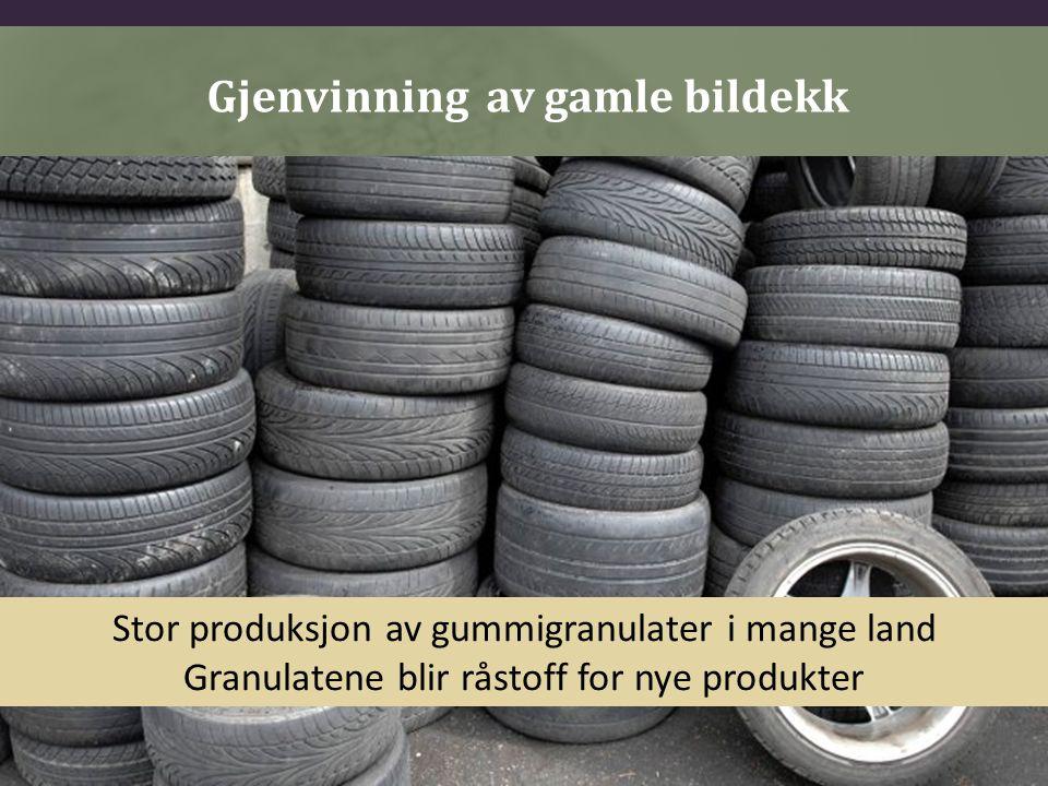 Gjenvinning av gamle bildekk Stor produksjon av gummigranulater i mange land Granulatene blir råstoff for nye produkter