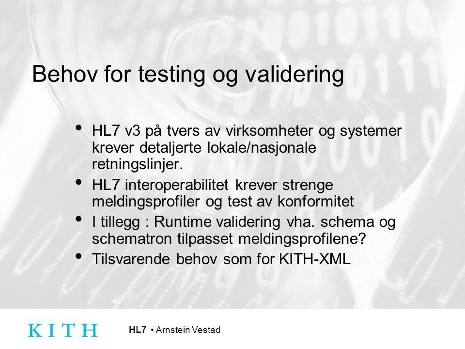 HL7 Arnstein Vestad Behov for testing og validering HL7 v3 på tvers av virksomheter og systemer krever detaljerte lokale/nasjonale retningslinjer. HL7