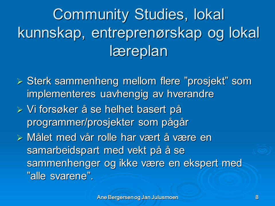 Ane Bergersen og Jan Julusmoen8 Community Studies, lokal kunnskap, entreprenørskap og lokal læreplan  Sterk sammenheng mellom flere prosjekt som implementeres uavhengig av hverandre  Vi forsøker å se helhet basert på programmer/prosjekter som pågår  Målet med vår rolle har vært å være en samarbeidspart med vekt på å se sammenhenger og ikke være en ekspert med alle svarene .