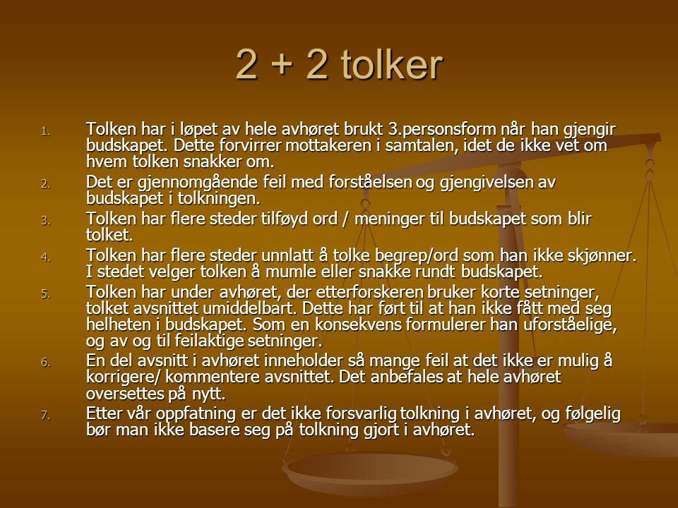 2 + 2 tolker 1. T olken har i løpet av hele avhøret brukt 3.personsform når han gjengir budskapet. Dette forvirrer mottakeren i samtalen, idet de ikke