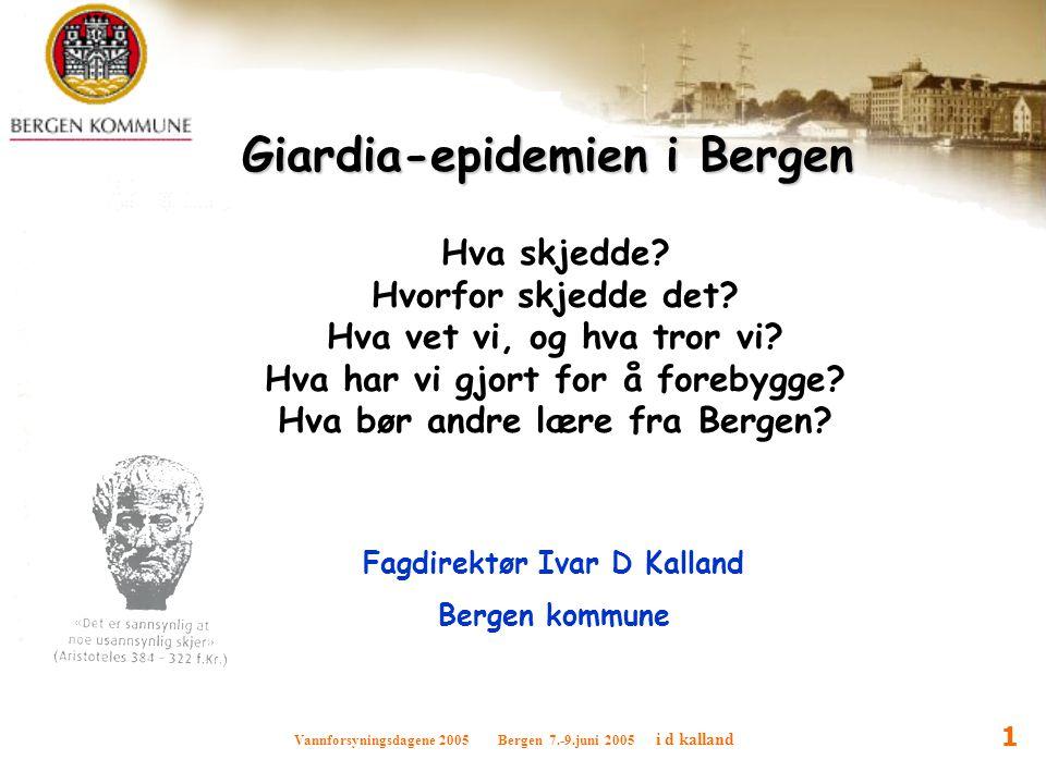 Vannforsyningsdagene 2005 Bergen 7.-9.juni 2005 i d kalland 1 Giardia-epidemien i Bergen Hva skjedde? Hvorfor skjedde det? Hva vet vi, og hva tror vi?