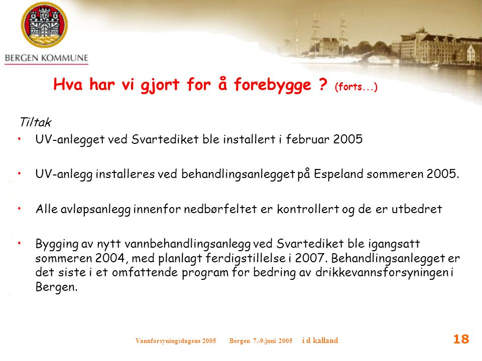 Vannforsyningsdagene 2005 Bergen 7.-9.juni 2005 i d kalland 18 Hva har vi gjort for å forebygge ? (forts...) Tiltak UV-anlegget ved Svartediket ble in