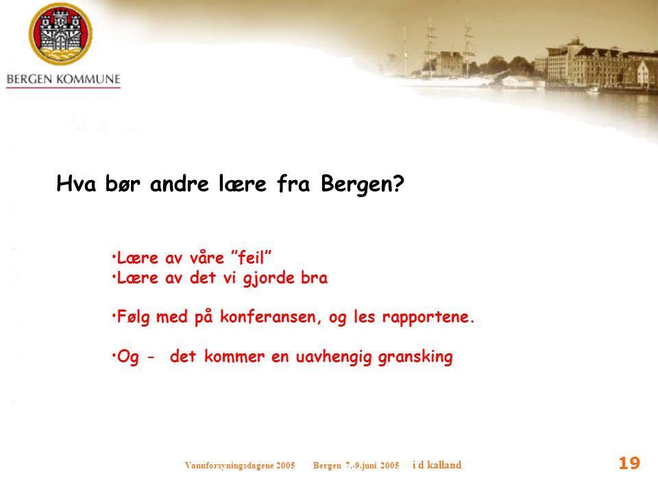"""Vannforsyningsdagene 2005 Bergen 7.-9.juni 2005 i d kalland 19 Hva bør andre lære fra Bergen? Lære av våre """"feil"""" Lære av det vi gjorde bra Følg med p"""