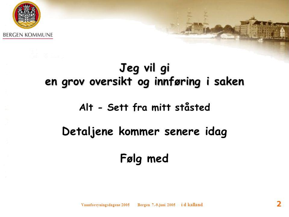 Vannforsyningsdagene 2005 Bergen 7.-9.juni 2005 i d kalland 2 Jeg vil gi en grov oversikt og innføring i saken Alt - Sett fra mitt ståsted Detaljene k