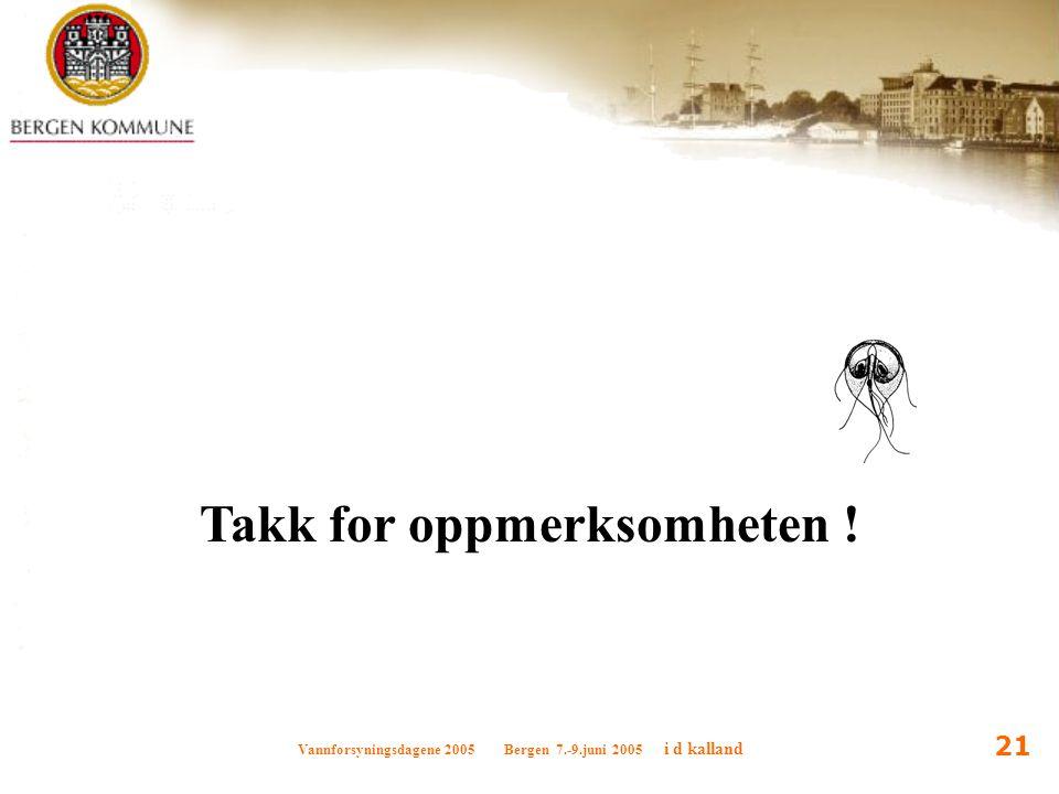 Vannforsyningsdagene 2005 Bergen 7.-9.juni 2005 i d kalland 21 Takk for oppmerksomheten !