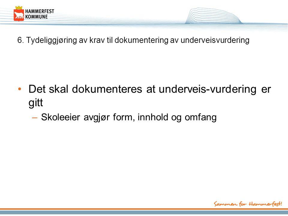 6. Tydeliggjøring av krav til dokumentering av underveisvurdering Det skal dokumenteres at underveis-vurdering er gitt –Skoleeier avgjør form, innhold
