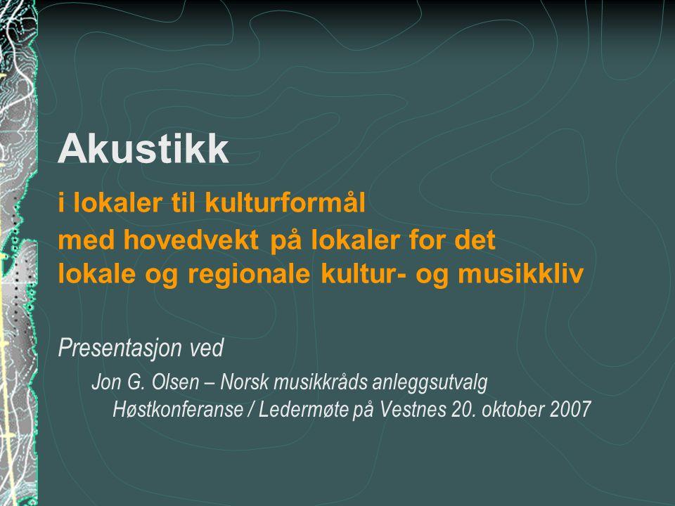 Akustikk i lokaler til kulturformål med hovedvekt på lokaler for det lokale og regionale kultur- og musikkliv Presentasjon ved Jon G. Olsen – Norsk mu