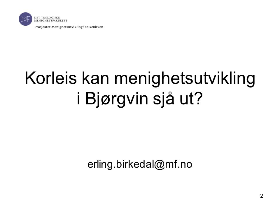 2 Korleis kan menighetsutvikling i Bjørgvin sjå ut? erling.birkedal@mf.no