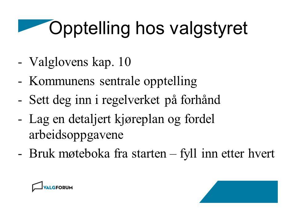 Opptelling hos valgstyret -Valglovens kap. 10 -Kommunens sentrale opptelling -Sett deg inn i regelverket på forhånd -Lag en detaljert kjøreplan og for