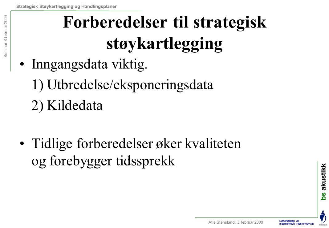 Seminar 3.februar 2009 Strategisk Støykartlegging og Handlingsplaner Atle Stensland, 3.februar 2009 Datterselskap av Ingemansson Technology AB Forberedelser til strategisk støykartlegging Inngangsdata viktig.