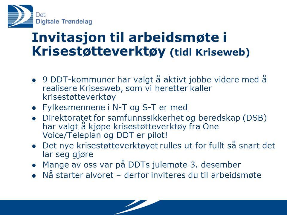 Invitasjon til arbeidsmøte i Krisestøtteverktøy (tidl Kriseweb) 9 DDT-kommuner har valgt å aktivt jobbe videre med å realisere Krisesweb, som vi heretter kaller krisestøtteverktøy Fylkesmennene i N-T og S-T er med Direktoratet for samfunnssikkerhet og beredskap (DSB) har valgt å kjøpe krisestøtteverktøy fra One Voice/Teleplan og DDT er pilot.