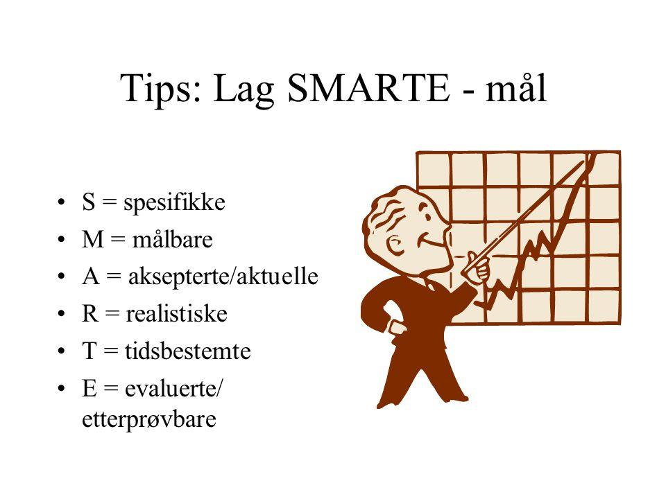 Tips: Lag SMARTE - mål S = spesifikke M = målbare A = aksepterte/aktuelle R = realistiske T = tidsbestemte E = evaluerte/ etterprøvbare