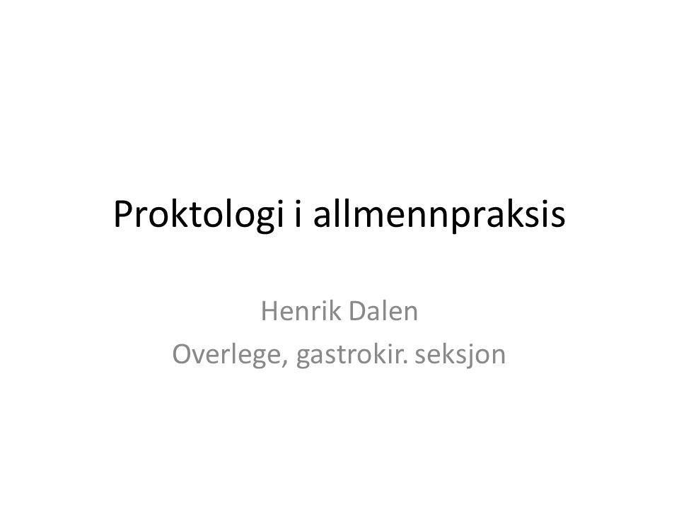 Proktologi i allmennpraksis Henrik Dalen Overlege, gastrokir. seksjon
