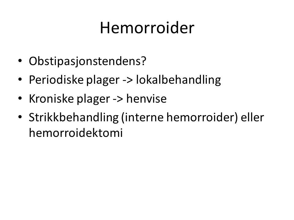 Hemorroider Obstipasjonstendens? Periodiske plager -> lokalbehandling Kroniske plager -> henvise Strikkbehandling (interne hemorroider) eller hemorroi