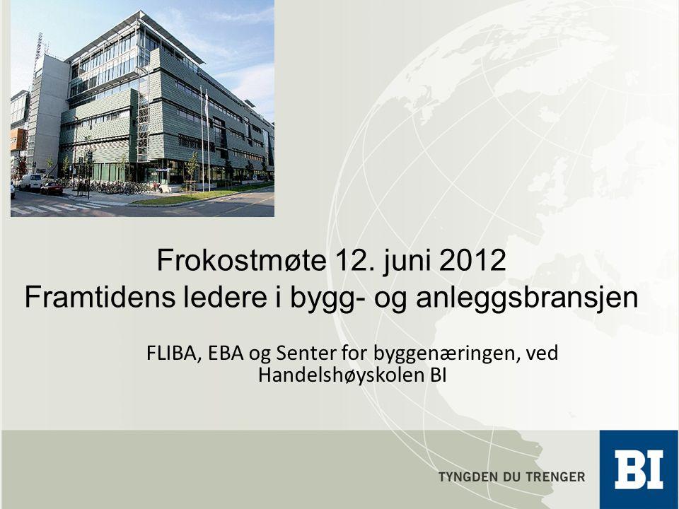 Frokostmøte 12. juni 2012 Framtidens ledere i bygg- og anleggsbransjen FLIBA, EBA og Senter for byggenæringen, ved Handelshøyskolen BI