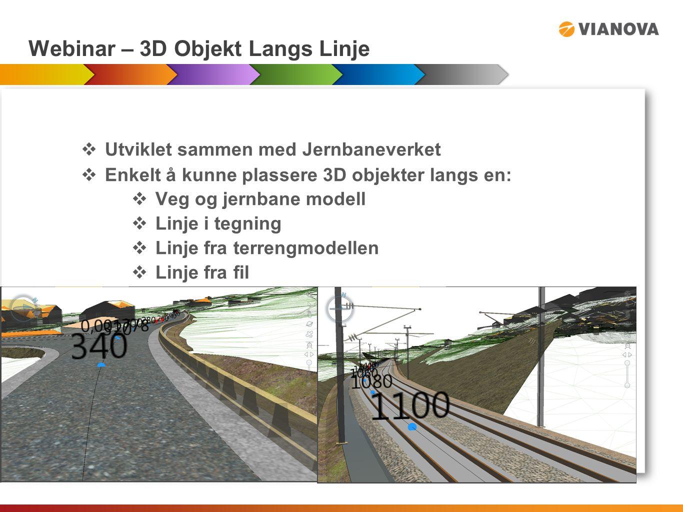 Webinar – 3D Objekt Langs Linje  Utviklet sammen med Jernbaneverket  Enkelt å kunne plassere 3D objekter langs en:  Veg og jernbane modell  Linje i tegning  Linje fra terrengmodellen  Linje fra fil
