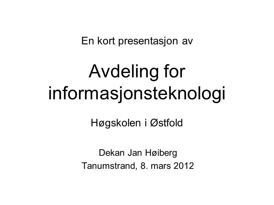 En kort presentasjon av Avdeling for informasjonsteknologi Høgskolen i Østfold Dekan Jan Høiberg Tanumstrand, 8. mars 2012