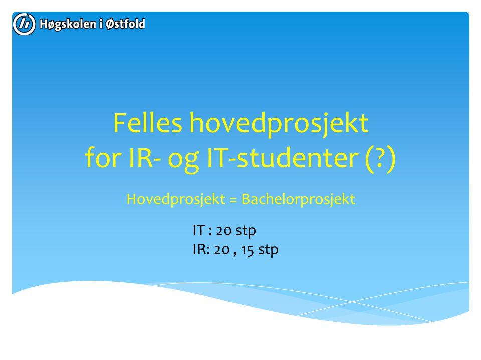 Felles hovedprosjekt for IR- og IT-studenter (?) Hovedprosjekt = Bachelorprosjekt IT : 20 stp IR: 20, 15 stp