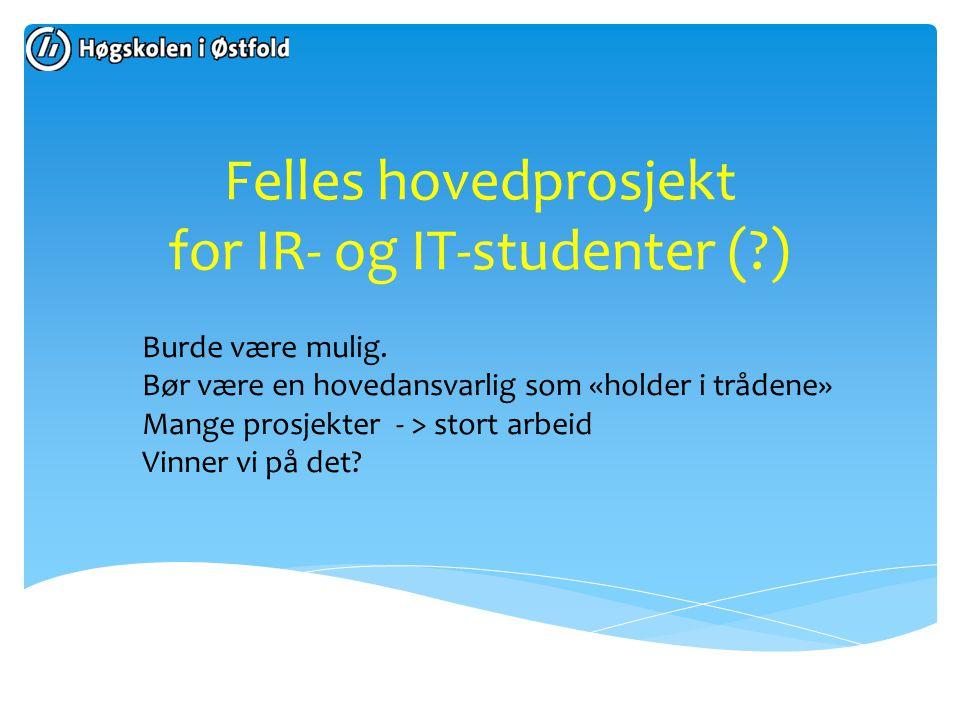 Felles hovedprosjekt for IR- og IT-studenter (?) Burde være mulig. Bør være en hovedansvarlig som «holder i trådene» Mange prosjekter - > stort arbeid