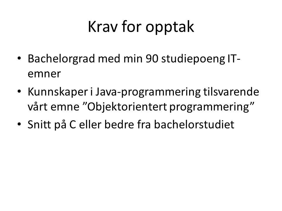 Krav for opptak Bachelorgrad med min 90 studiepoeng IT- emner Kunnskaper i Java-programmering tilsvarende vårt emne Objektorientert programmering Snitt på C eller bedre fra bachelorstudiet