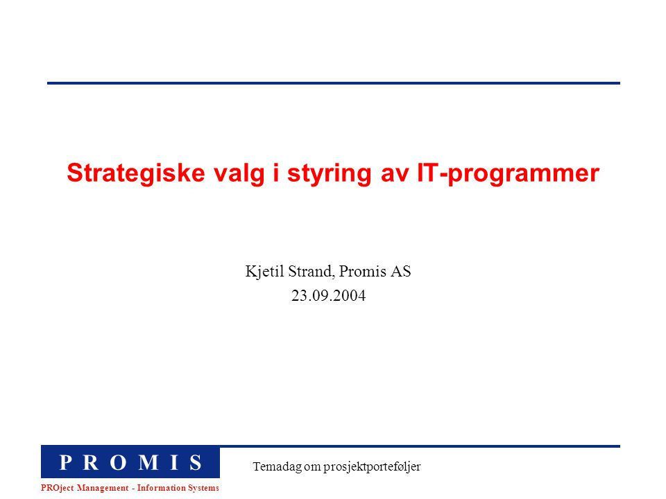 P R O M I S PROject Management - Information Systems Temadag om prosjektporteføljer Strategiske valg i styring av IT-programmer Kjetil Strand, Promis