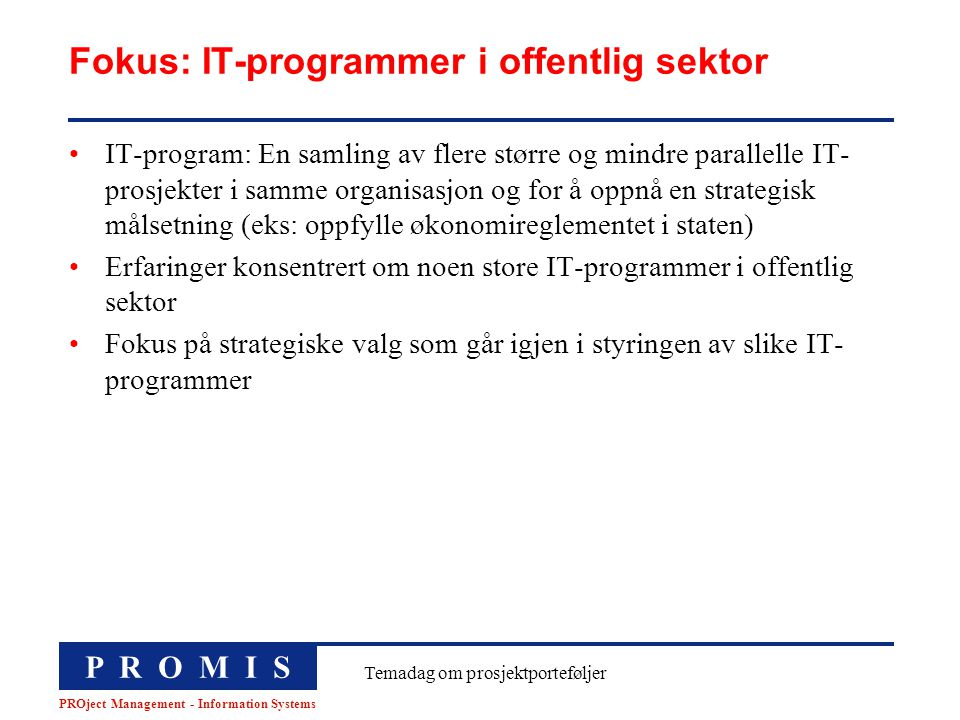 P R O M I S PROject Management - Information Systems Temadag om prosjektporteføljer Fokus: IT-programmer i offentlig sektor IT-program: En samling av