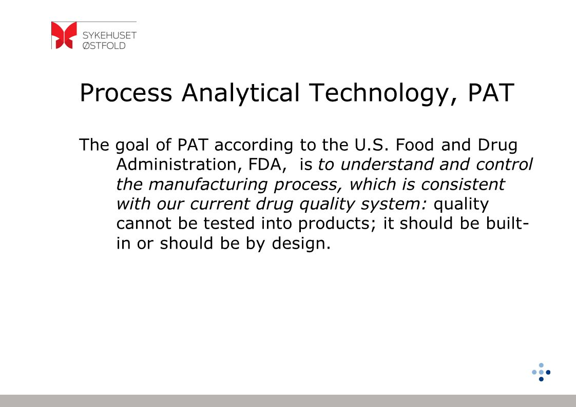 Process Analytical Technology, PAT The goal of PAT according to the U.S. Food and Drug Administration, FDA, is to understand and control the manufactu
