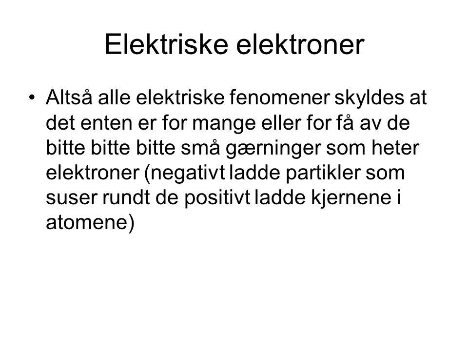 Elektriske elektroner Altså alle elektriske fenomener skyldes at det enten er for mange eller for få av de bitte bitte bitte små gærninger som heter e