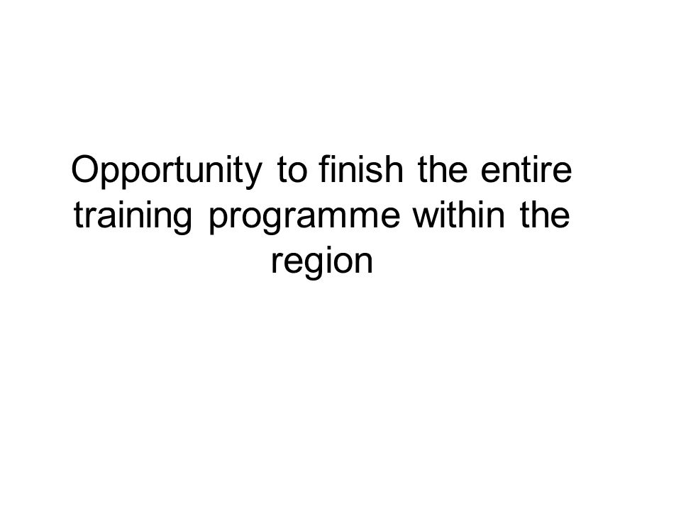 Opportunity to finish the entire training programme within the region