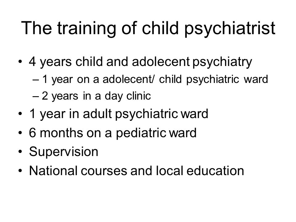 The training of child psychiatrist 4 years child and adolecent psychiatry –1 year on a adolecent/ child psychiatric ward –2 years in a day clinic 1 ye