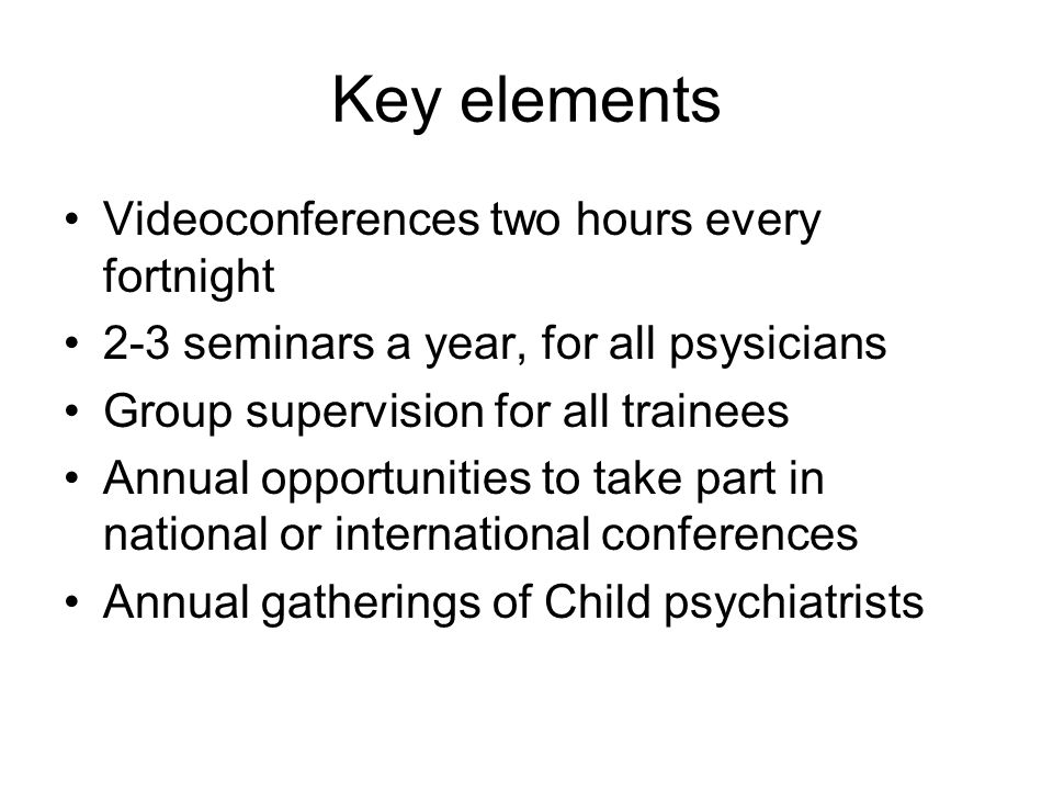 Key elements Videoconferences two hours every fortnight 2-3 seminars a year, for all psysicians Group supervision for all trainees Annual opportunities to take part in national or international conferences Annual gatherings of Child psychiatrists