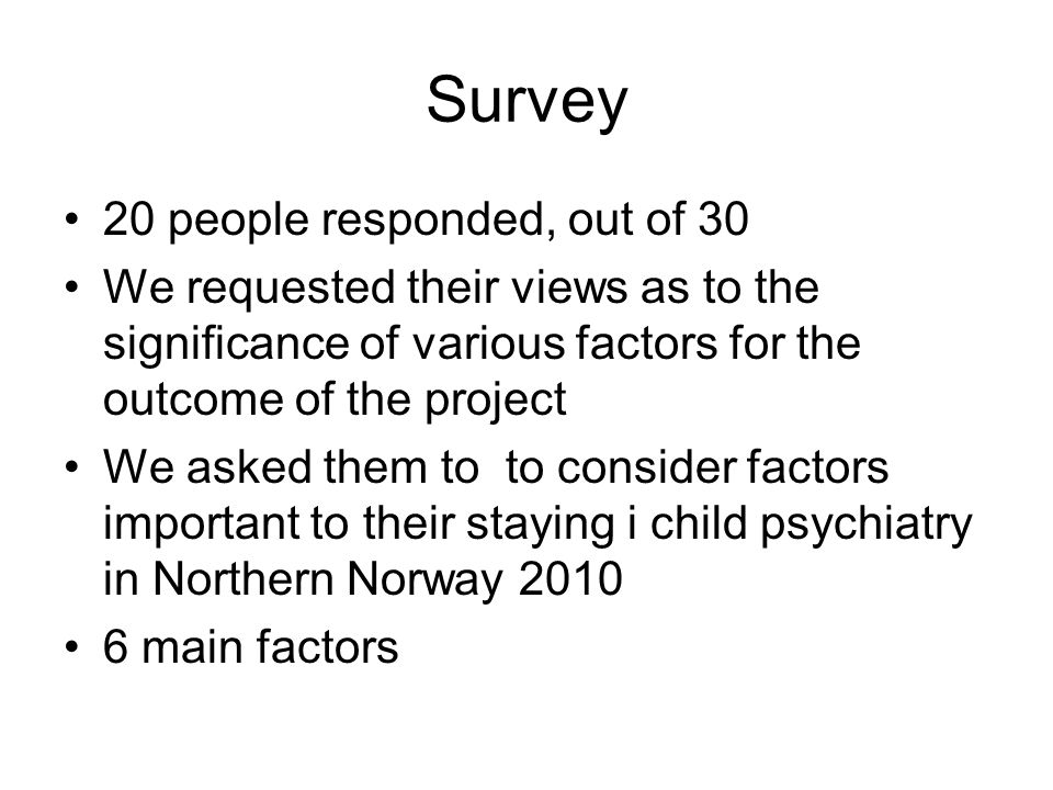 Survey 20 people responded, out of 30 We requested their views as to the significance of various factors for the outcome of the project We asked them to to consider factors important to their staying i child psychiatry in Northern Norway 2010 6 main factors