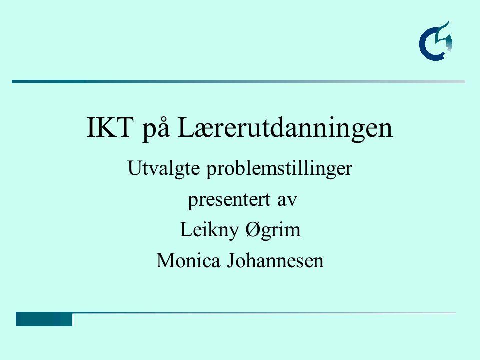 IKT på Lærerutdanningen Utvalgte problemstillinger presentert av Leikny Øgrim Monica Johannesen