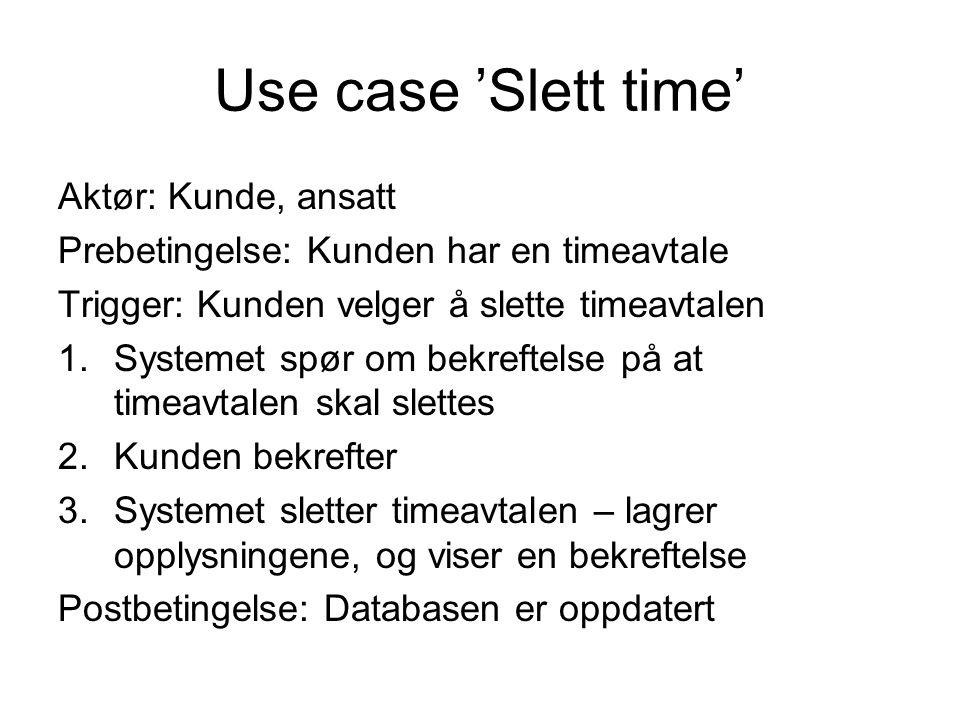Use case 'Slett time' Aktør: Kunde, ansatt Prebetingelse: Kunden har en timeavtale Trigger: Kunden velger å slette timeavtalen 1.Systemet spør om bekr