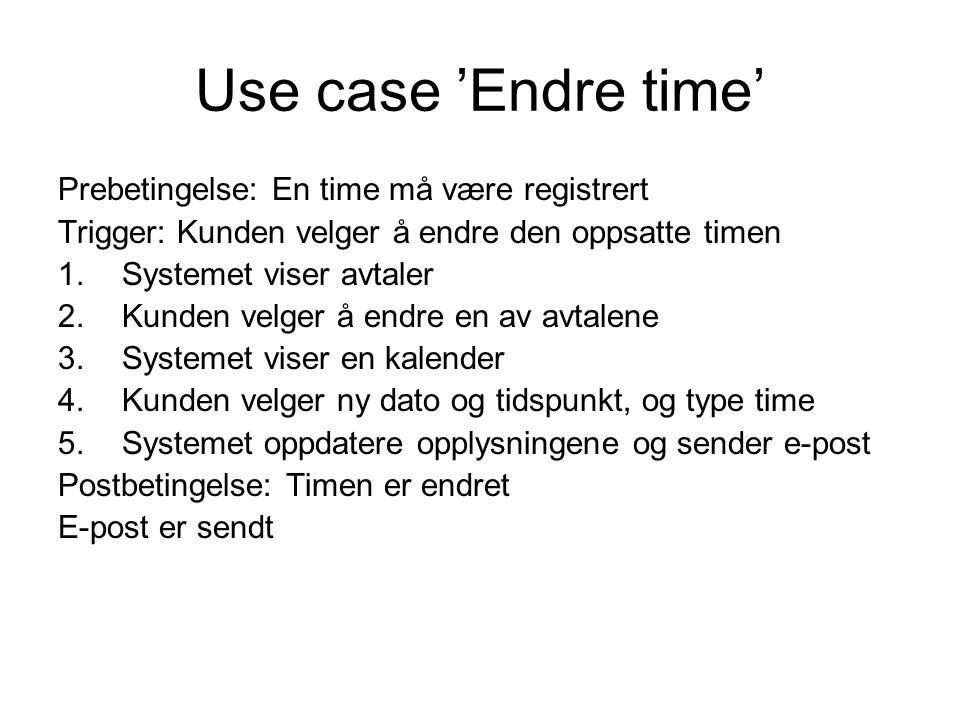 Use case 'Endre time' Prebetingelse: En time må være registrert Trigger: Kunden velger å endre den oppsatte timen 1.Systemet viser avtaler 2.Kunden velger å endre en av avtalene 3.Systemet viser en kalender 4.Kunden velger ny dato og tidspunkt, og type time 5.Systemet oppdatere opplysningene og sender e-post Postbetingelse: Timen er endret E-post er sendt