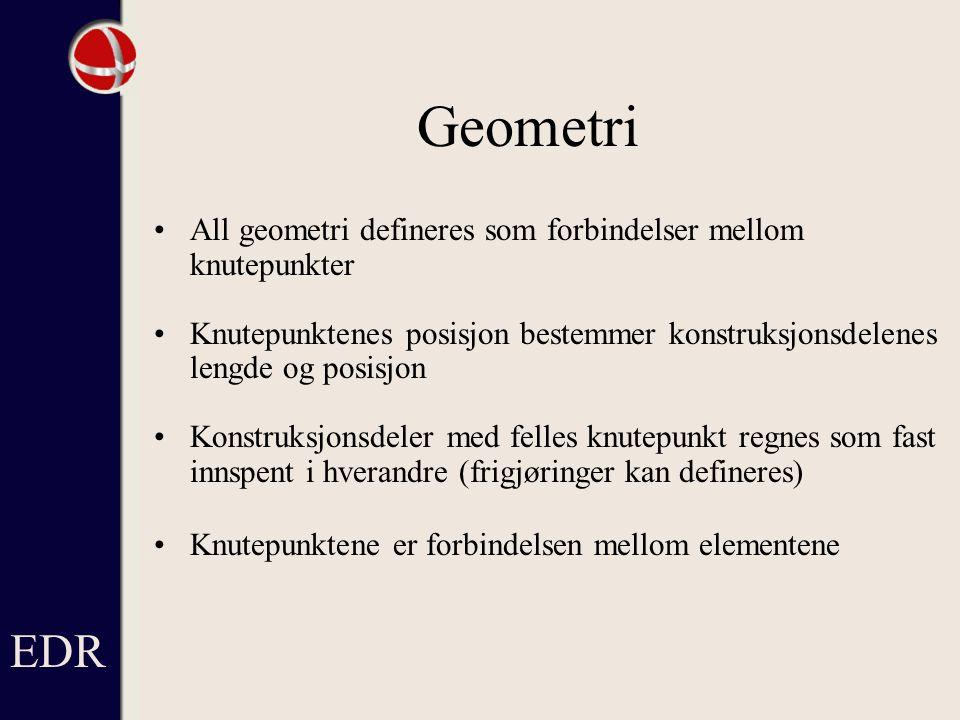 Geometri All geometri defineres som forbindelser mellom knutepunkter Knutepunktenes posisjon bestemmer konstruksjonsdelenes lengde og posisjon Konstruksjonsdeler med felles knutepunkt regnes som fast innspent i hverandre (frigjøringer kan defineres) Knutepunktene er forbindelsen mellom elementene EDR