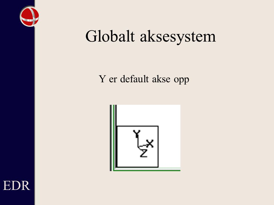 Globalt aksesystem Y er default akse opp EDR